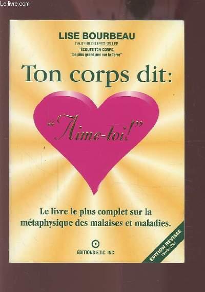 TON CORPS DIT : AIME TOI ! - LE LIVRE LE PLUS COMPLET SUR LA METAPHYSIQUE DES MALAISES ET MALADIES.
