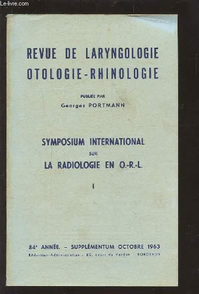 REVUE DE LARYNGOLOGIE OTOLOGIE-RHINOLOGIE - 84° ANNEE - SUPPLEMENTUM OCTOBRE 1963 : SYMPOSIUM INTERNATIONAL SUR LA RADIOLOGIE EN O.R.L. 1.