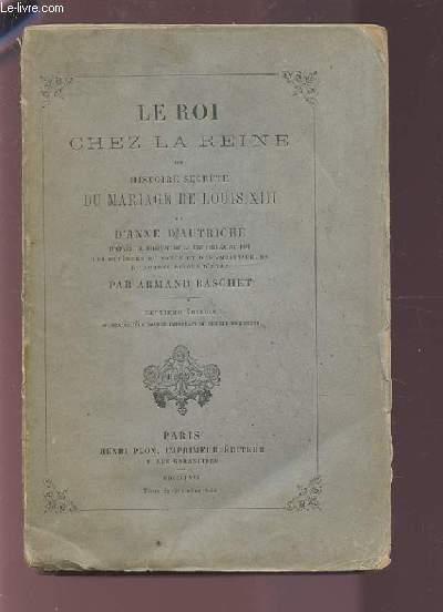 LE ROI CHEZ LA REINE OU HISTOIRE SECRETE DU MARIAGE DE LOUIS XIII ET D'ANNE D'AUTRICHE.