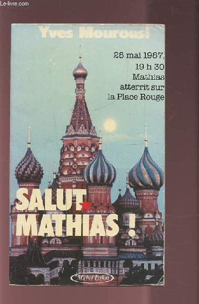 SALUT MATHIAS ! - 28 MAI 1987 19H30 MATHIAS ATTERIT SUR LA PLACE ROUGE.