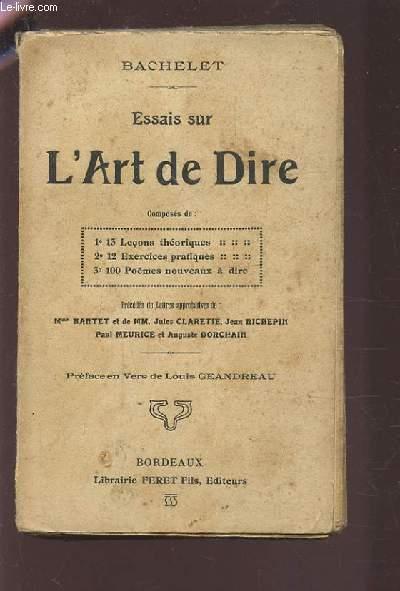 ESAIS SUR L'ART DE DIRE - COMPOSE DE : 13 LECONS THEORIQUES / 12 EXERCICES PRATIQUES / 100 POEMES NOUVEAUX A DIRE - PRECEDES DE LETTRES APPROBATIVES DE : MME BARTET, CLARETIE JULES, JEAN RICHEPIN, PAUL MEURICE, AUGUSTE DORCHAIN.