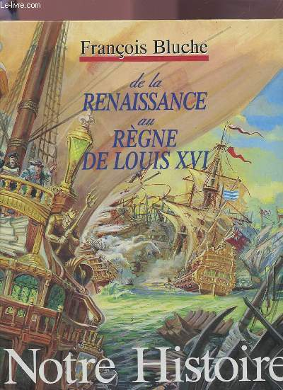 NOTRE HISTOIRE DE LA RENAISSANCE AU REGNE DE LOUIS XVI.