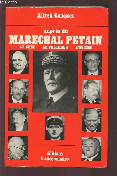 AUPRES DU MARECHAL PETAIN - LE CHEF / LE POLITIQUE / L'HOMME.