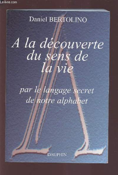 A LA DECOUVERTE DU SENS DE LA VIE - PAR LE LANGAGE SECRET DE NOTRE ALPHABET.