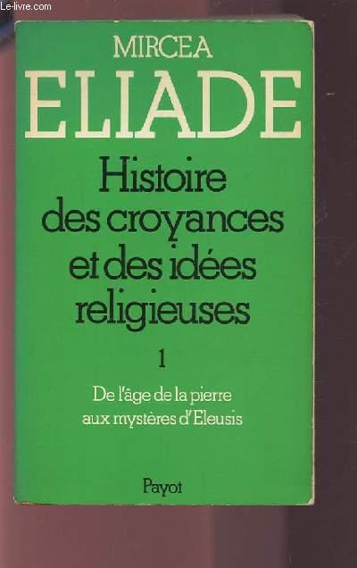 HISTOIRE DES CROYANCES ET DES IDEES RELIGIEUSES - TOME 1 : DE L'AGE DE LA PIERRE AUX MYSTERES D'ELEUSIS.
