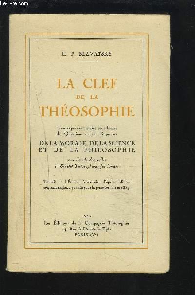 LA CLEF DE LA THEOSOPHIE - UNE EXPOSITION CLAIRE SOUS FORME DE QUESTIONS ET DE REPONSES DE LA MORALE, DE LA SCIENCE ET DE LA PHILOSOPHIE.