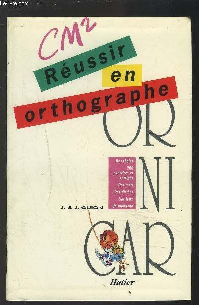 CM2 REUSSIR EN ORTHOGRAPHE - OR NI CAR - DES REGLES, 150 EXERCICES ET CORRIGES, DES TESTS, DES DICTEES, DES JEUX, UN MEMENTO.