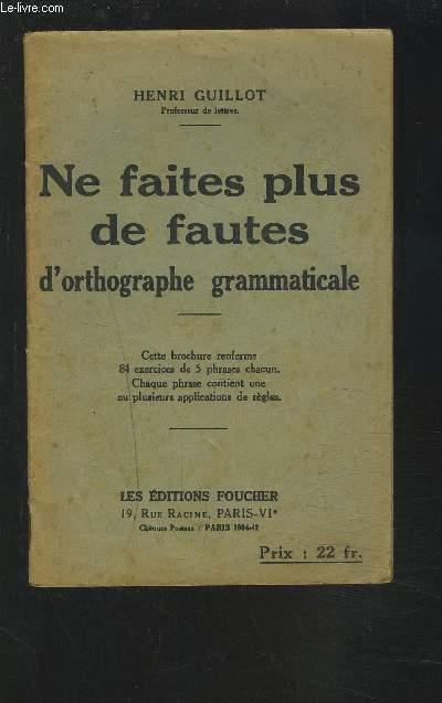 NE FAITES PLUS DE FAUTES D'ORTHOGRAPHE GRAMMATICALE - CETTE BROCHURE RENFERME 84 EXERCICES DE 5 PHRASES CHACUN. CHAQUE PHRASE CONTIENT UNE OU PLUSIEURS APPLICATIONS DE REGLES.