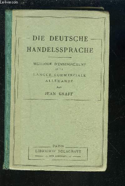DIE DEUTSCHE HANDELSSPRACHE - METHODE D'ENSEIGNEMENT DE LA LANGUE COMMERCIALE ALLEMANDE - CORRESPONDANCE ET LECTURES COMMERCIALES.