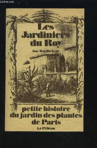 LES JARDINIERS DU ROY - PETITE HISTOIRE DU JARDIN DES PLANTES DE PARIS.