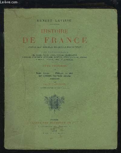 HISTOIRE DE FRANCE DEPUIS LES ORIGINES JUSQU'A LA REVOLUTION - TOME TROISIEME - II : SAINT LOUIS + PHILIPPE LE BEL + LES DERNIERS CAPETIENS DIRECTS.