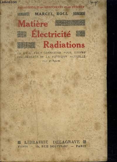 MATIERE ELECTRICITE RADIATIONS CE QU'IL FAUT CONNAITRE POUR SUIVRE LES PROGRES DE LA PHYSIQUE ACTUELLE / 2E EDITION REVUE.