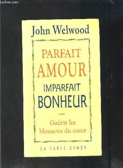 PARFAIT AMOUR- IMPARFAIT BONHEUR- GUERIR LES BLESSURES DU COEUR