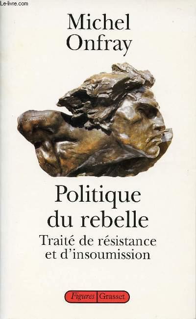 POLITIQUE DU REBELLE - TRAITE DE RESISTANCE ET D'INSOUMISSION