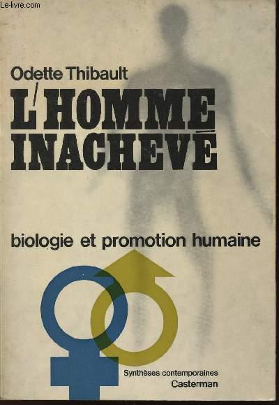 L'HOMME INACHEVE - BIOLOGIE ET PROMOTION HUMAINE