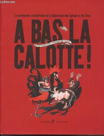 LA CARICATURE ANTICLERICALE ET LA SEPARATION DES EGLISES ET L'ETAT - A BAS LA CALOTTE !