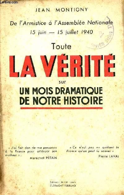 TOUTE LA VERITE SUR UN MOIS DRAMATIQUE DE NOTRE HISTOIRE - DE L'ARMISTICE A L'ASSEMBLEE NATIONALE 15 JUIN-15 JUILLET 1940