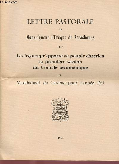 LETTRE PASTORALE DE MONSEIGNEUR L'EVEQUE DE STRASBOURG SUR LES LECONS QU'APPORT AU PEUPLE CHRETIEN LA PREMIERE SESSION DU CONCILE OECUMENIQUE ET MANDEMENT DE CAREME ANNEE 1963
