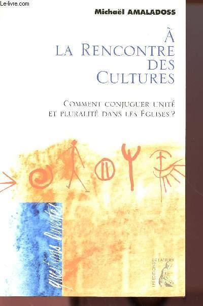 A LA RENCONTRE DES CULTURES : COMMENT CONJUGUER UNITE ET PLURALITE DANS LES EGLISES ?