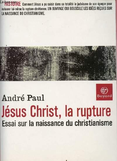 JESUS-CHRIST, LA RUPTURE : ESSAI SUR LA NAISSANCE DU CHRISTIANISME