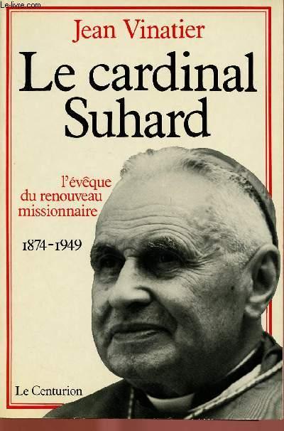 LE CARDINAL SUHARD : L'EVEQUE DU RENOUVEAU MISSIONNAIRE : 1874-1949