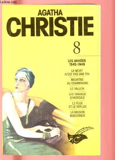 AGATHA CHRISTIE - TOME 8 : LES ANNEES 1945-1949 : LA MORT N'EST PAS UNE FIN + MEURTRE AU CHAMPAGNE + LE VALLON + LES TRAVAUX D'HERCULE + LE FLUX ET LE REFLUX + LA MAISON BISCORNUE
