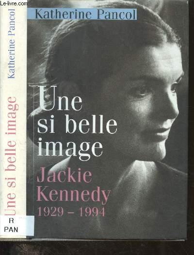 UNE SI BELLE IMAGE : JACKIE KENNEDY 1929-1994 (PORTRAIT- ESSAI ROMANCE)