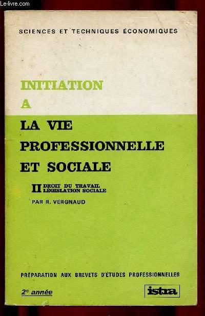 INITIATION A LA VIE PROFESSIONNELLE ET SOCIALE - TOME II : DROIT AU TRAVAIL , LEGISLATION SOCIALE - PREPARATION AUX BREVETS D'ETUDES PROFESSIONNELLES - SCIENCES ET TECHNIQUES ECONOMIQUES - 2E ANNEE