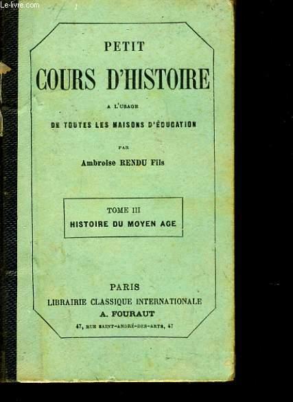 PETIT COURS D'HISTOIRE Tome 3 à l'usage de toutes les maisons d'éducation) : Histoire du moyen age