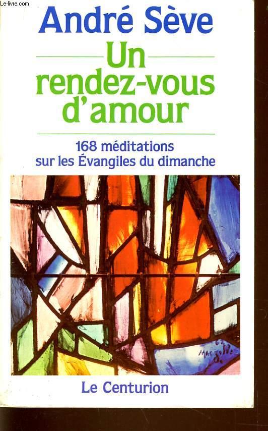 UN RENDEZ VOUS D'AMOUR 168 méditation sur les évangiles du dimanche, Année A,B,C