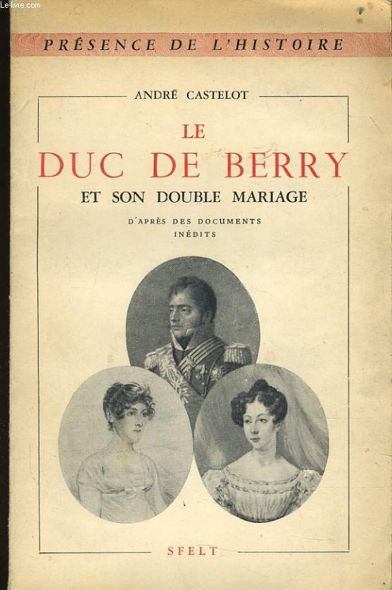 LE DUC DE BERRY ET SON DOUBLE MARIAGE d'après des documents inédits