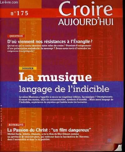 CROIRE AUJOURD'HUI n°175  : Question : d'ou viennent nos résistances à l'Evangile ? - Dossier : La musique langage de l'indicible - Actualité : La passion du Christ :