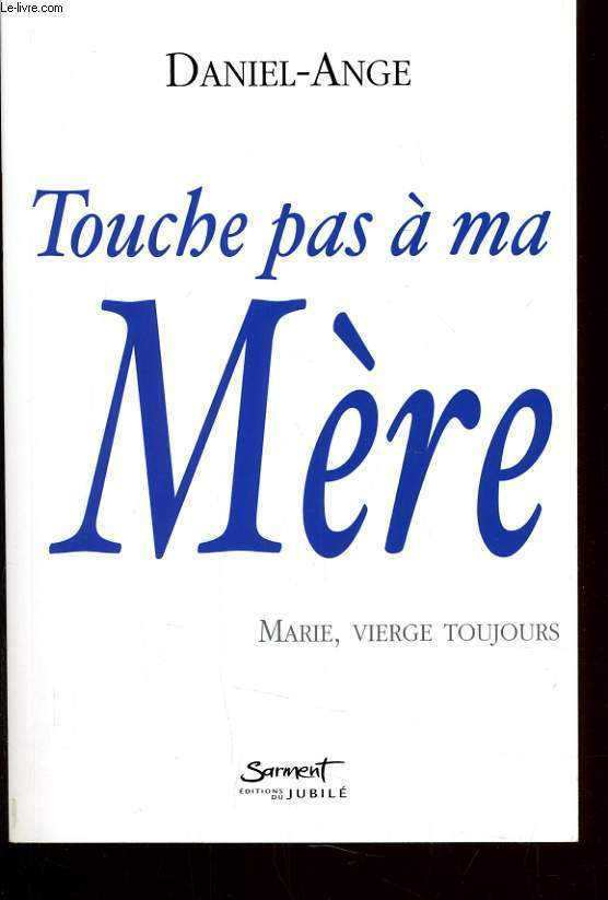 TOUCHE PAS A MA MERE - MARIE, VIERGE TOUJOURS
