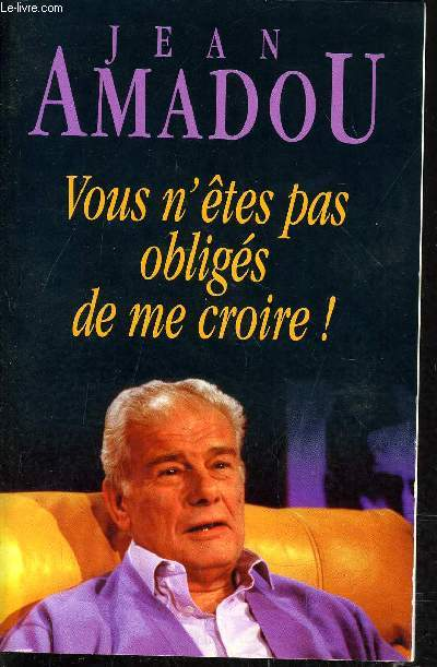 VOUS N'ETES PAS OBLIGES DE ME CROIRE !.