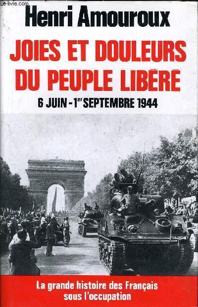 JOIES ET DOULEURS DU PEUPLE LIBERE 6 JUIN - 1ER SEPTEMBRE 1944  / COLLECTION LA GRANDE HISTOIRE DES FRANCAIS SOUS L'OCCUPATION.
