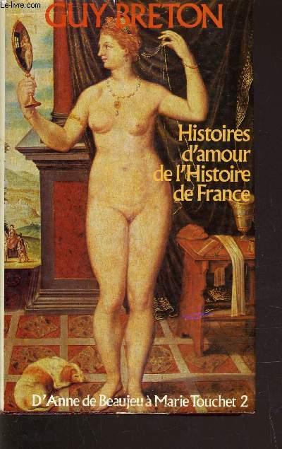 HISTOIRES D'AMOUR DE L'HISTOIRE DE FRANCE - TOME 2 : D'ANNE DE BEAUJEU A MARIE TOUCHET.