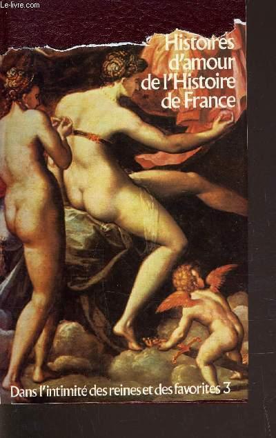 HISTOIRES D'AMOUR DE L'HISTOIRE DE FRANCE - TOME 3 : DANS L'INTIMITE DES REINES ET DES FAVORITES.