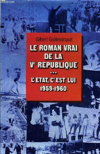 LE ROMAN VRAI DE LA Ve REPUBLIQUE ... TOME 1 : L'ETAT, C'EST LUI 1959-1960.