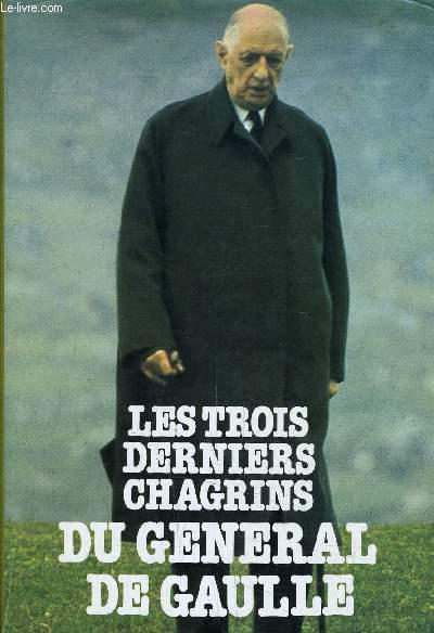 LES TROIS DERNIERS CHAGRINS DU GENERAL DE GAULLE.