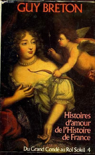 HISTOIRES D'AMOUR DE L'HISTOIRE DE FRANCE / DU GRAND CONDE AU ROI SOLEIL 4 - TOME 4.