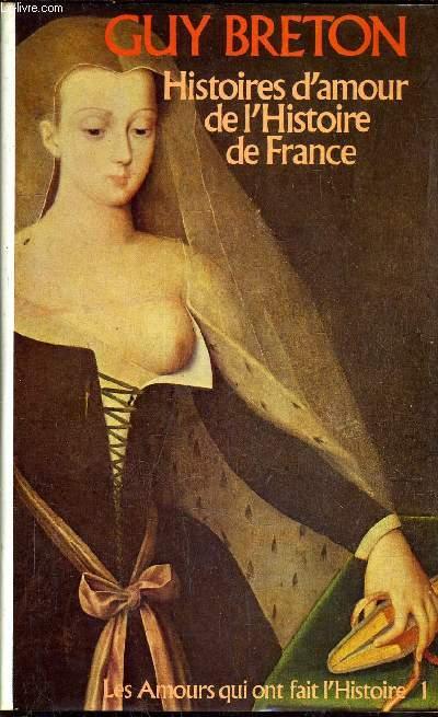 HISTOIRES D'AMOUR DE L'HISTOIRE DE FRANCE / LES AMOURS QUI ONT FAIT L'HISTOIRE 1 - TOME 1.