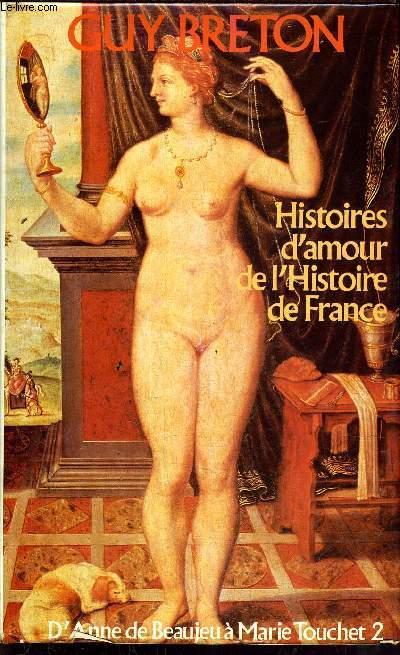 HISTOIRES D'AMOUR DE L'HISTOIRE DE LA FRANCE / D'ANNE DE BEAUJEU A MARIE TOUCHET 2 - TOME 2.
