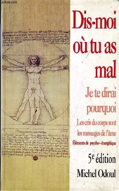 DIS MOI OU TU AS MAL JE TE DIRAI POURQUOI / LES CRIS DU CORPS SONT LES MESSAGES DE L'AME / ELEMENT DE PSYCHO - ENERGEIQUE / 5EME EDITION.