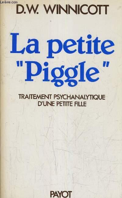 LA PETITE PIGGLE COMPTE RENDU DU TRAITEMENT PSYCHANALYTIQUE D'UNE PETITE FILLE.