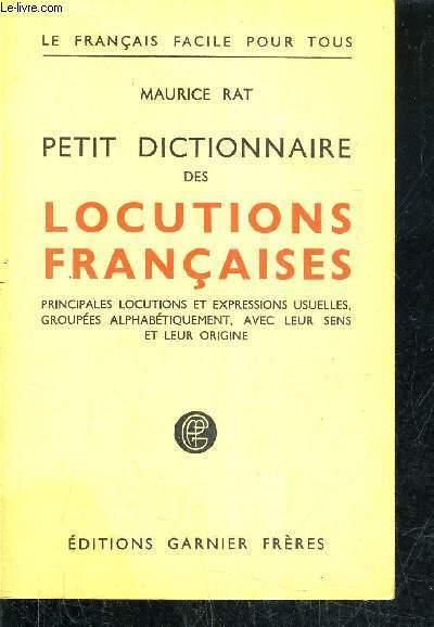 PETIT DICTIONNAIRE DES LOCUTIONS FRANCAISES PRINCIPALES LOCUTIONS ET EXPRESSIONS USUELLES GROUPEES ALPHABETIQUEMENT AVEC LEURS SENS ET LEUR ORIGINE.