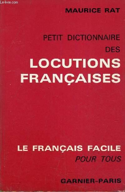 PETIT DICTIONNAIRE DES LOCUTIONS FRANCAISES - PRINCIPALES LOCUTIONS ET EXPRESSIONS USUELLES GROUPEES ALPHABETIQUEMENT AVEC LEURS SENS ET LEUR ORIGINE.