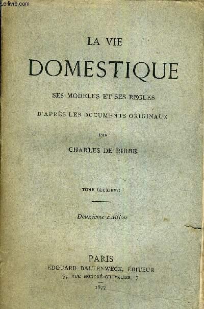 LA VIE DOMESTIQUE SES MODELES ET SES REGLES D'APRES LES DOCUMENTS ORIGINAUX - TOME DEUXIEME - DEUXIEME EDITION.