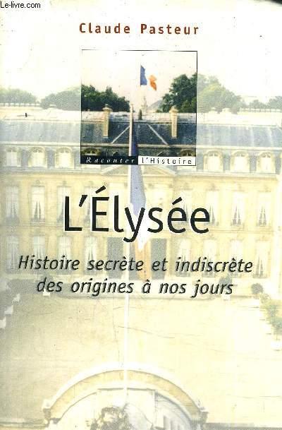 L'ELYSEE HISTOIRE SECRETE ET INDISCRETE DES ORIGINES A NOS JOURS.