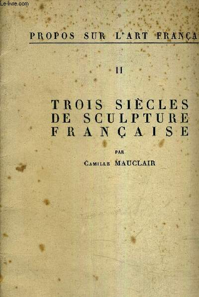 PROPOS SUR L'ART FRANCAIS - II - TROIS SIECLES DE SCULPTURE FRANCAISE.