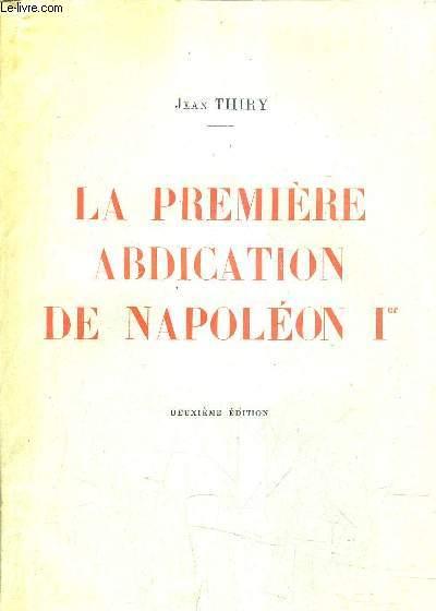LA PREMIERE ABDICATION DE NAPOLEON 1ER / DEUXIEME EDITION.